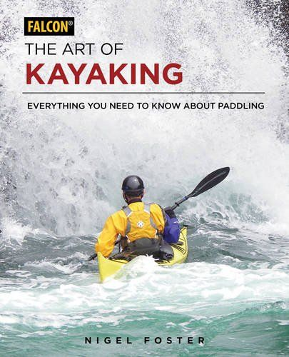 The Art of Kayaking is nigel foster's most complete manual to fun and precise kayaking